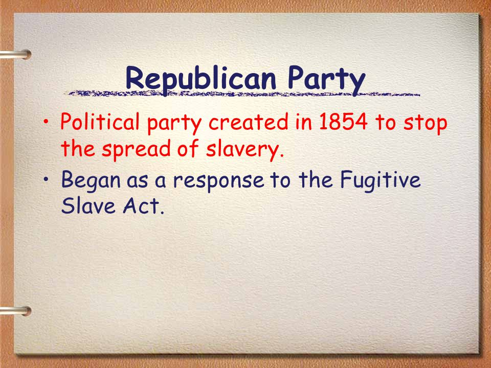 Republican Party Political party created in 1854 to stop the spread of slavery.