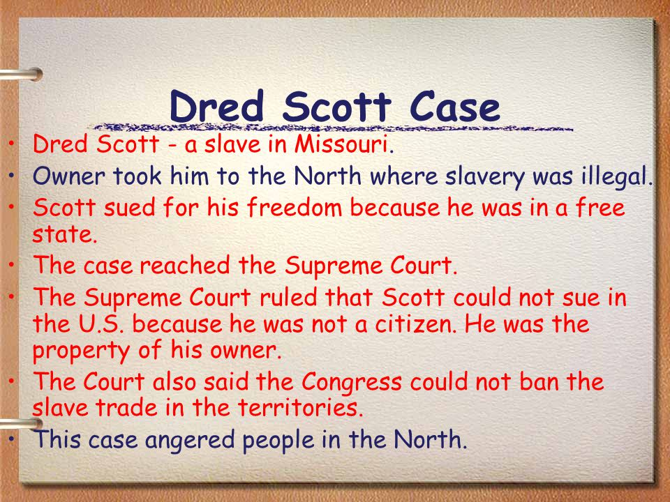 Dred Scott Case Dred Scott - a slave in Missouri. Owner took him to the North where slavery was illegal. Scott sued for his freedom because he was in