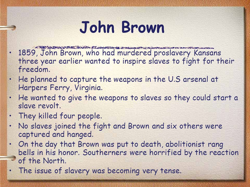 John Brown 1859, John Brown, who had murdered proslavery Kansans three year earlier wanted to inspire slaves to fight for their freedom.