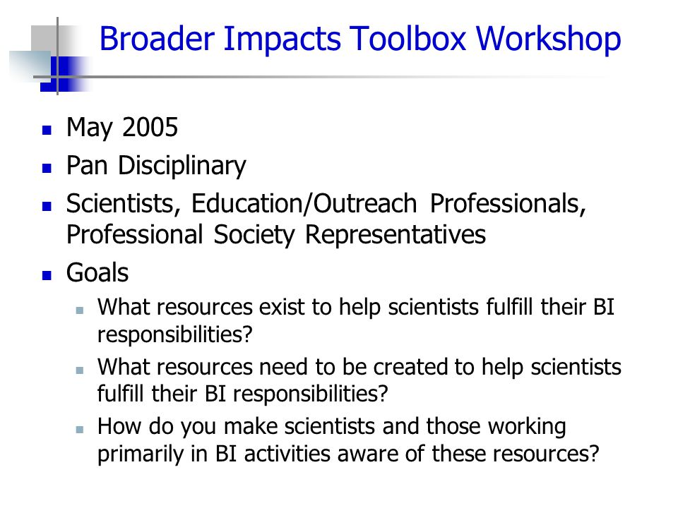 Broader Impacts Toolbox Workshop May 2005 Pan Disciplinary Scientists, Education/Outreach Professionals, Professional Society Representatives Goals Wh