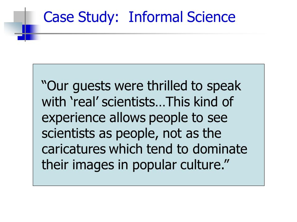 Case Study: Informal Science Our guests were thrilled to speak with 'real' scientists…This kind of experience allows people to see scientists as people, not as the caricatures which tend to dominate their images in popular culture.