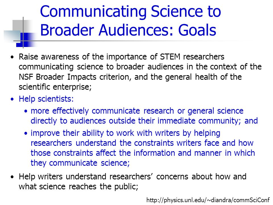 Communicating Science to Broader Audiences: Goals Raise awareness of the importance of STEM researchers communicating science to broader audiences in