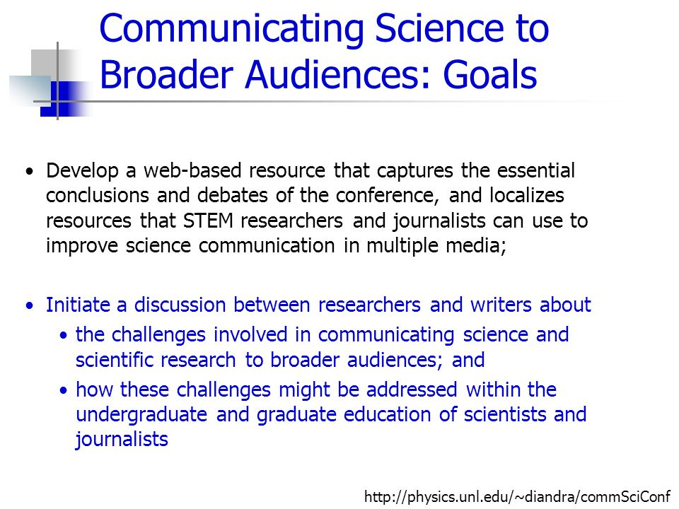 Communicating Science to Broader Audiences: Goals Develop a web-based resource that captures the essential conclusions and debates of the conference,