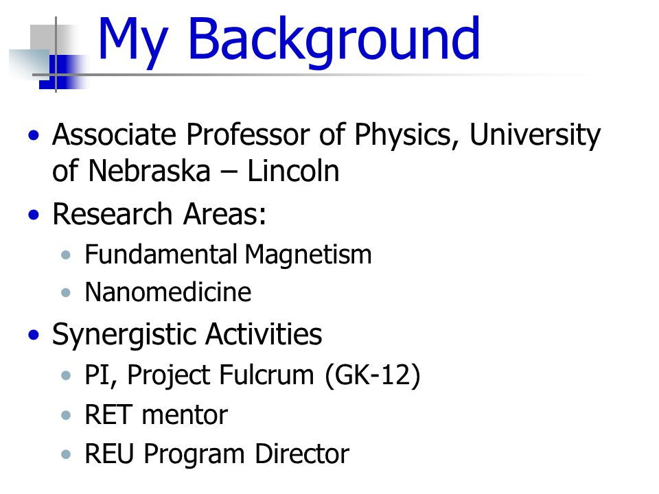 My Background Associate Professor of Physics, University of Nebraska – Lincoln Research Areas: Fundamental Magnetism Nanomedicine Synergistic Activities PI, Project Fulcrum (GK-12) RET mentor REU Program Director
