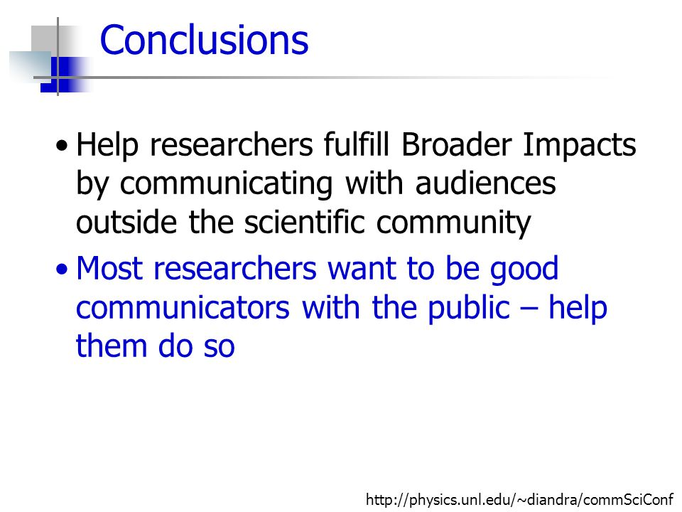 Conclusions Help researchers fulfill Broader Impacts by communicating with audiences outside the scientific community Most researchers want to be good communicators with the public – help them do so http://physics.unl.edu/~diandra/commSciConf