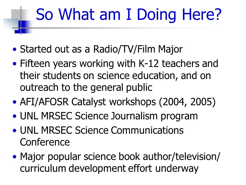 So What am I Doing Here? Started out as a Radio/TV/Film Major Fifteen years working with K-12 teachers and their students on science education, and on