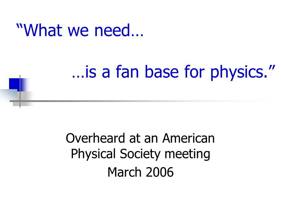 …is a fan base for physics. Overheard at an American Physical Society meeting March 2006 What we need…