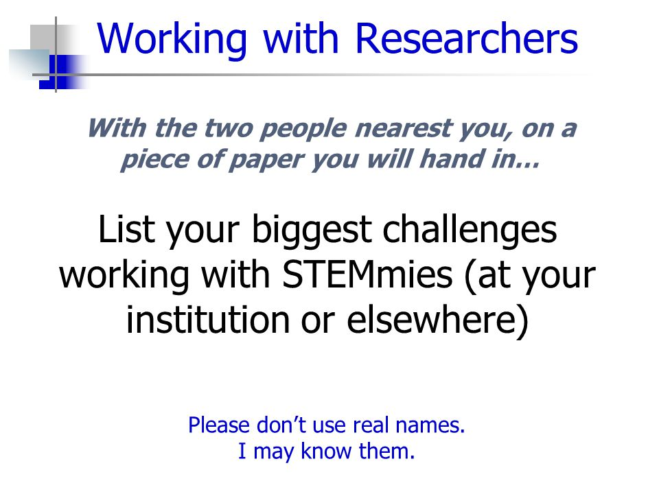 Working with Researchers List your biggest challenges working with STEMmies (at your institution or elsewhere) With the two people nearest you, on a piece of paper you will hand in… Please don't use real names.