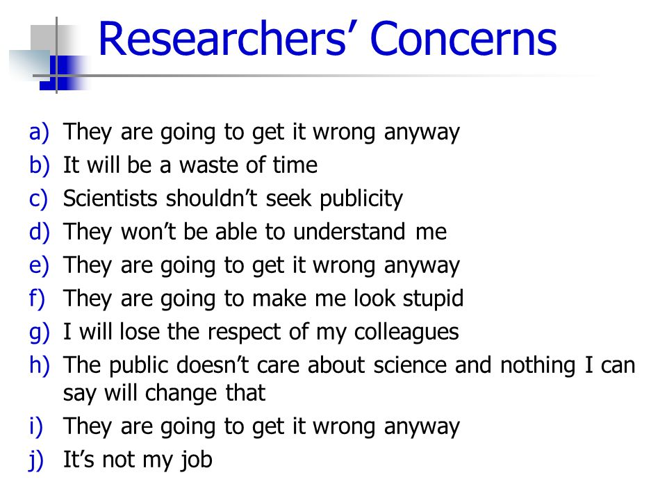 Researchers' Concerns a)They are going to get it wrong anyway b)It will be a waste of time c)Scientists shouldn't seek publicity d)They won't be able