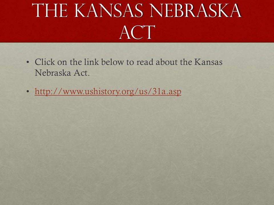 The Kansas Nebraska Act Click on the link below to read about the Kansas Nebraska Act.Click on the link below to read about the Kansas Nebraska Act.
