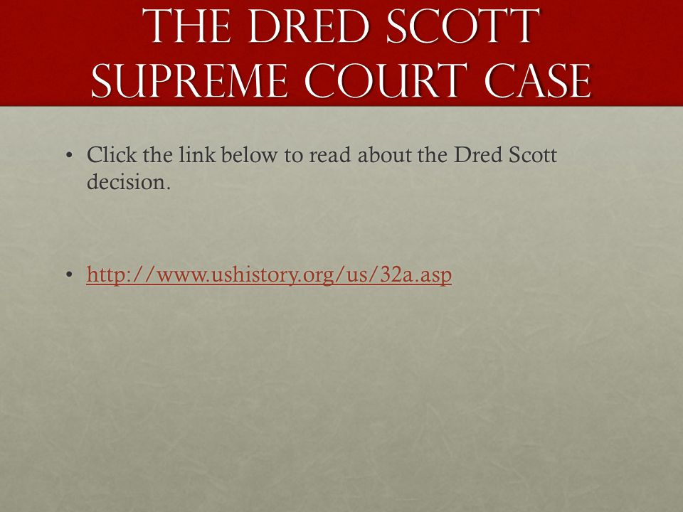 The Dred Scott Supreme Court Case Click the link below to read about the Dred Scott decision.Click the link below to read about the Dred Scott decision.