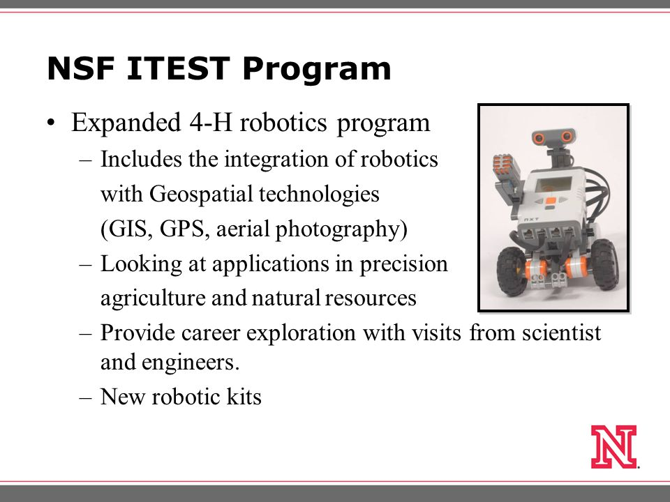 NSF ITEST Program Expanded 4-H robotics program –Includes the integration of robotics with Geospatial technologies (GIS, GPS, aerial photography) –Looking at applications in precision agriculture and natural resources –Provide career exploration with visits from scientist and engineers.