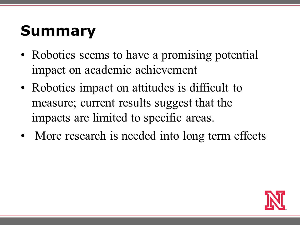 Summary Robotics seems to have a promising potential impact on academic achievement Robotics impact on attitudes is difficult to measure; current results suggest that the impacts are limited to specific areas.