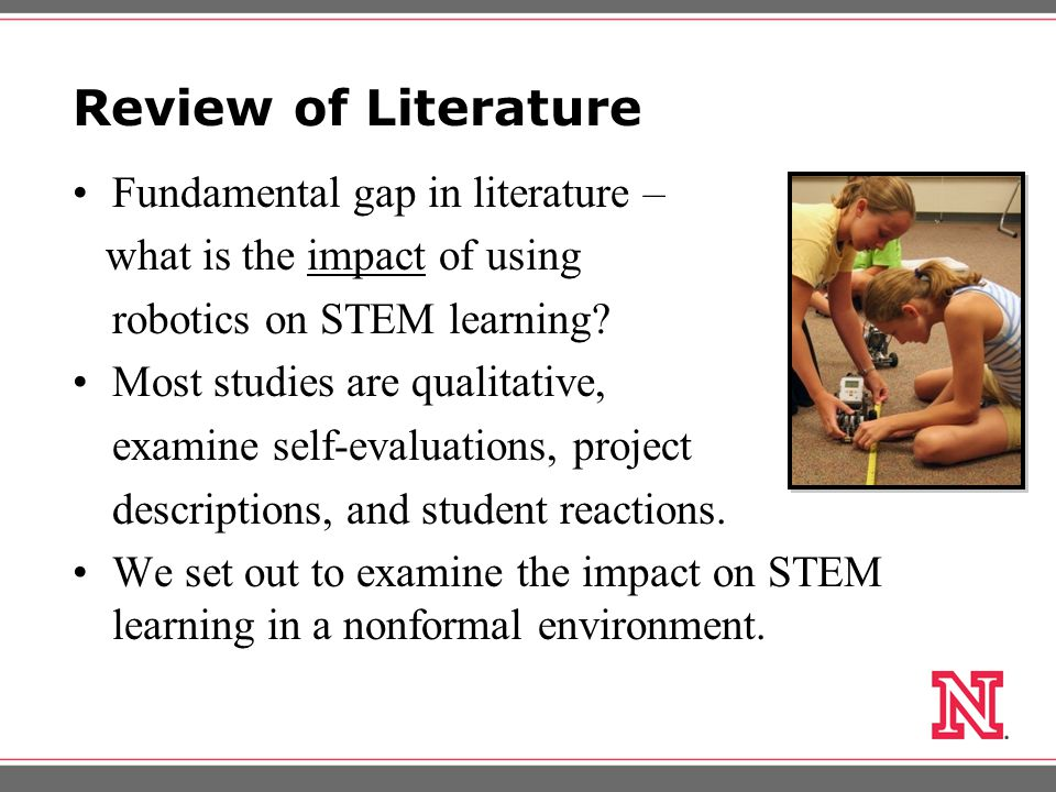 Review of Literature Fundamental gap in literature – what is the impact of using robotics on STEM learning.