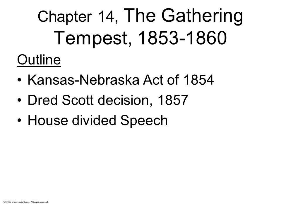 Chapter 14, The Gathering Tempest, 1853-1860 Outline Kansas-Nebraska Act of 1854 Dred Scott decision, 1857 House divided Speech (c) 2003 Wadsworth Gro