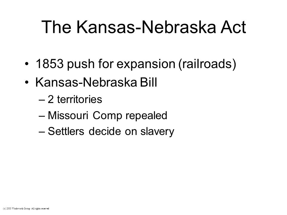 The Kansas-Nebraska Act 1853 push for expansion (railroads) Kansas-Nebraska Bill –2 territories –Missouri Comp repealed –Settlers decide on slavery (c