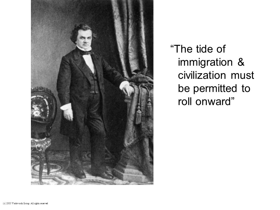 "Stephen A. Douglas emerged as a leading Democrat during the 1850s (c) 2003 Wadsworth Group All rights reserved ""The tide of immigration & civilization"