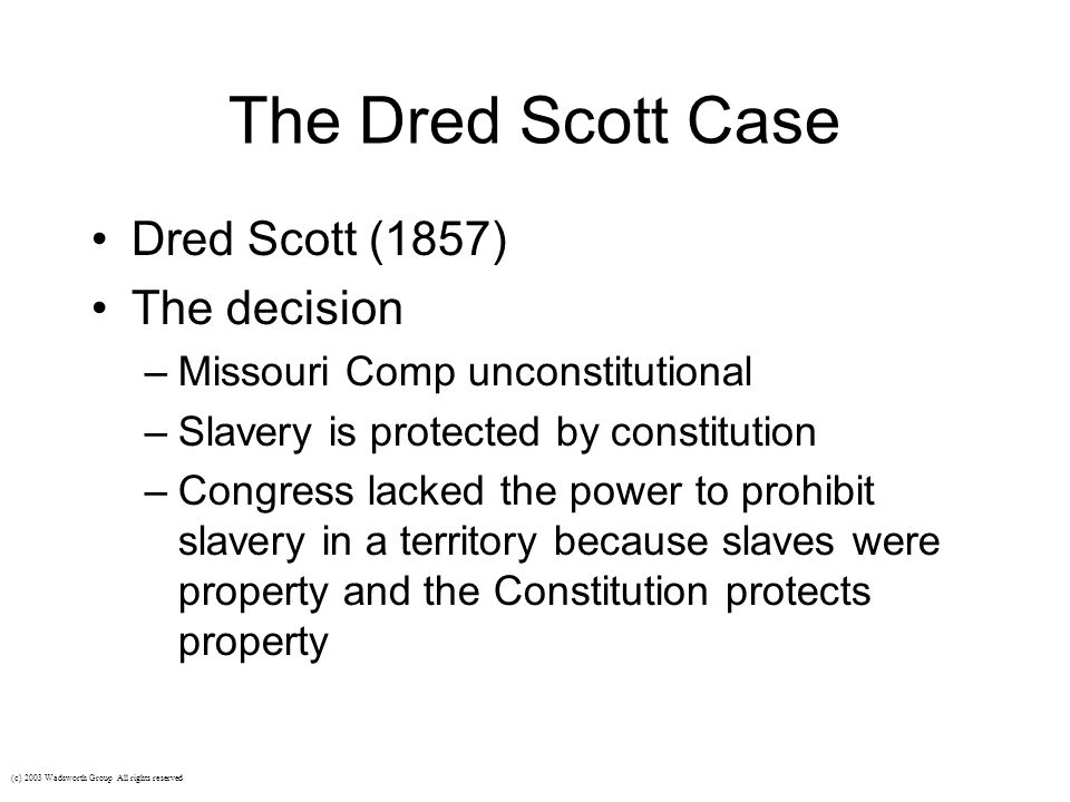 The Dred Scott Case Dred Scott (1857) The decision –Missouri Comp unconstitutional –Slavery is protected by constitution –Congress lacked the power to