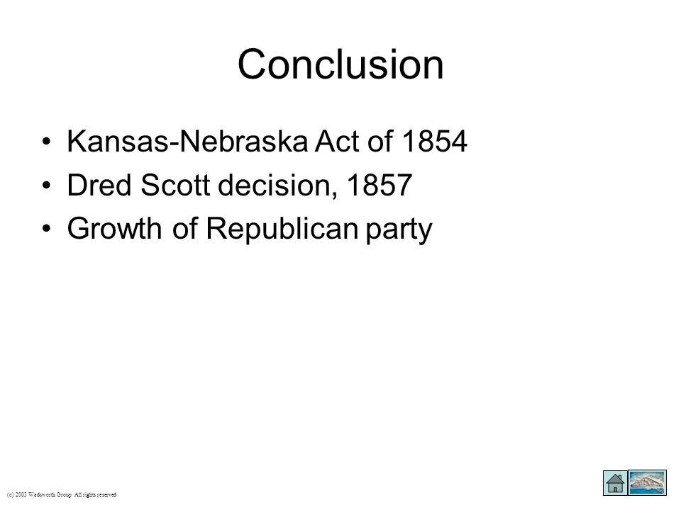 Conclusion Kansas-Nebraska Act of 1854 Dred Scott decision, 1857 Growth of Republican party (c) 2003 Wadsworth Group All rights reserved