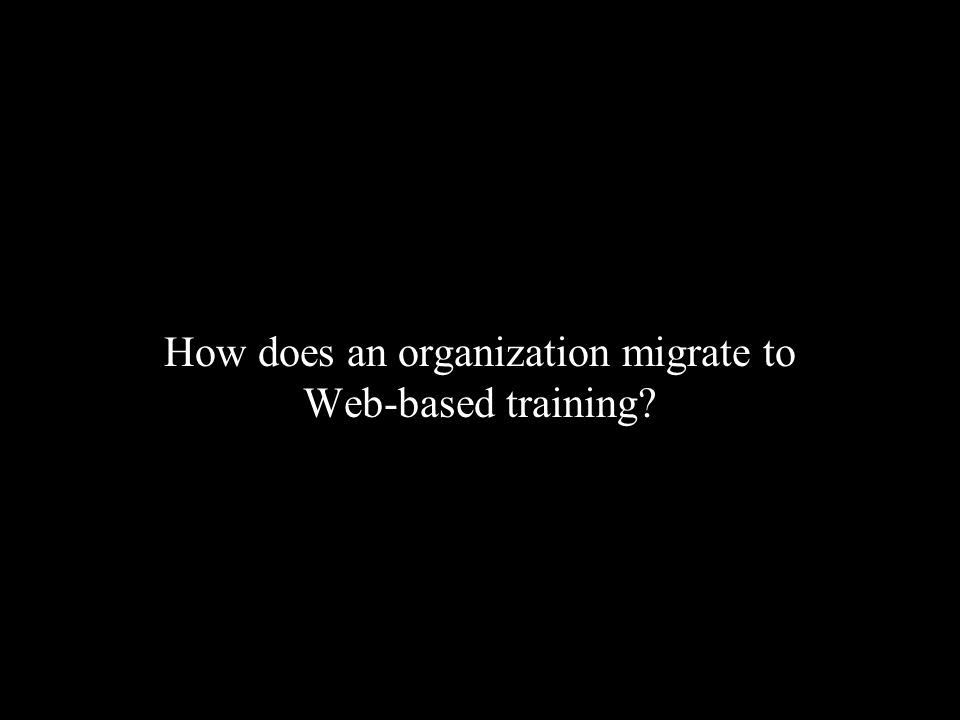 How Does an Organization Migrate to WBT.1. Make WBT a business-driven activity 2.