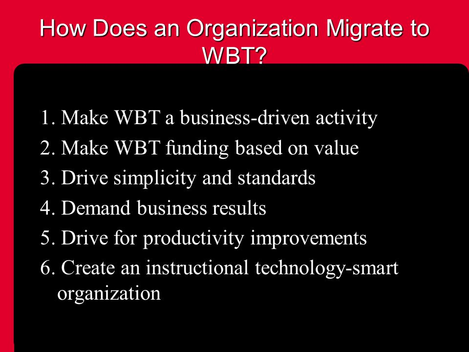 How Does an Organization Migrate to WBT. 1. Make WBT a business-driven activity 2.