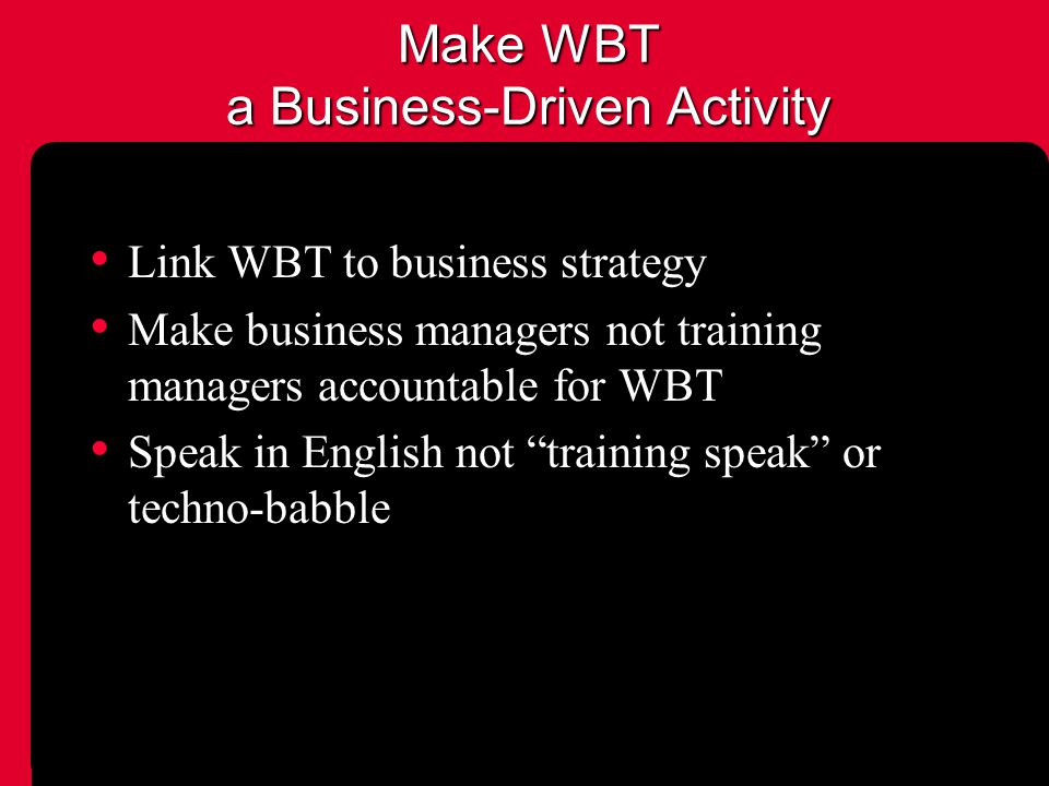 Make WBT a Business-Driven Activity Link WBT to business strategy Make business managers not training managers accountable for WBT Speak in English not training speak or techno-babble