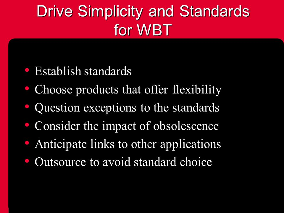 Drive Simplicity and Standards for WBT Establish standards Choose products that offer flexibility Question exceptions to the standards Consider the impact of obsolescence Anticipate links to other applications Outsource to avoid standard choice