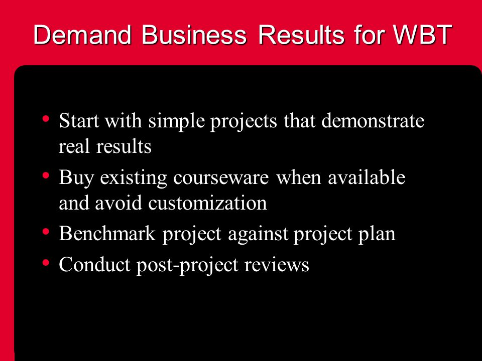 Demand Business Results for WBT Start with simple projects that demonstrate real results Buy existing courseware when available and avoid customization Benchmark project against project plan Conduct post-project reviews