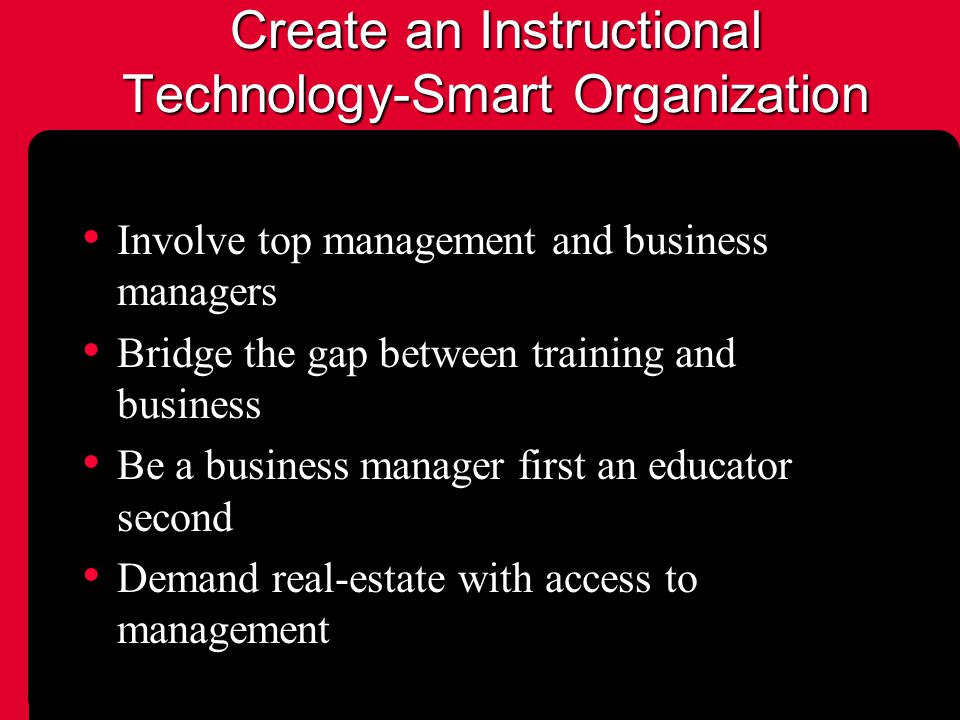 Create an Instructional Technology-Smart Organization Involve top management and business managers Bridge the gap between training and business Be a business manager first an educator second Demand real-estate with access to management