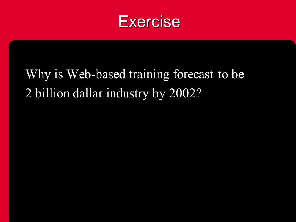 Exercise Why is Web-based training forecast to be 2 billion dallar industry by 2002