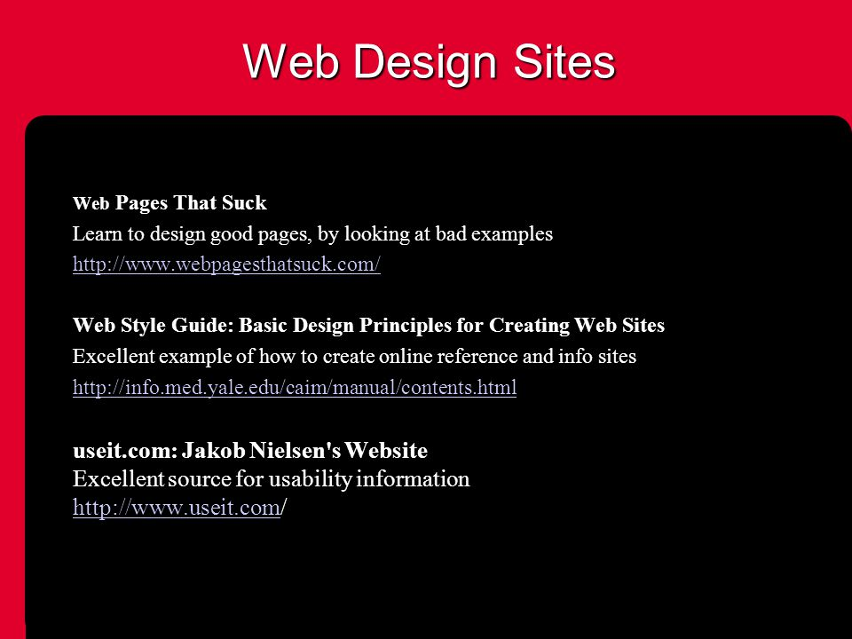 Web Design Sites Web Pages That Suck Learn to design good pages, by looking at bad examples http://www.webpagesthatsuck.com/ Web Style Guide: Basic Design Principles for Creating Web Sites Excellent example of how to create online reference and info sites http://info.med.yale.edu/caim/manual/contents.html useit.com: Jakob Nielsen s Website Excellent source for usability information http://www.useit.comhttp://www.useit.com/