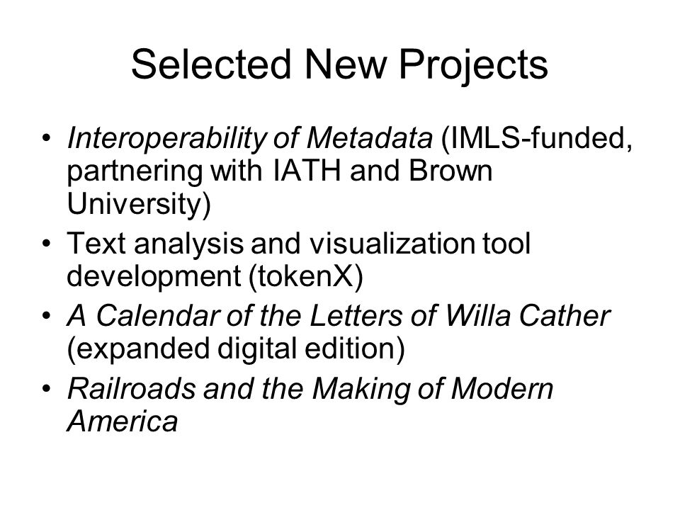 Selected New Projects Interoperability of Metadata (IMLS-funded, partnering with IATH and Brown University) Text analysis and visualization tool development (tokenX) A Calendar of the Letters of Willa Cather (expanded digital edition) Railroads and the Making of Modern America