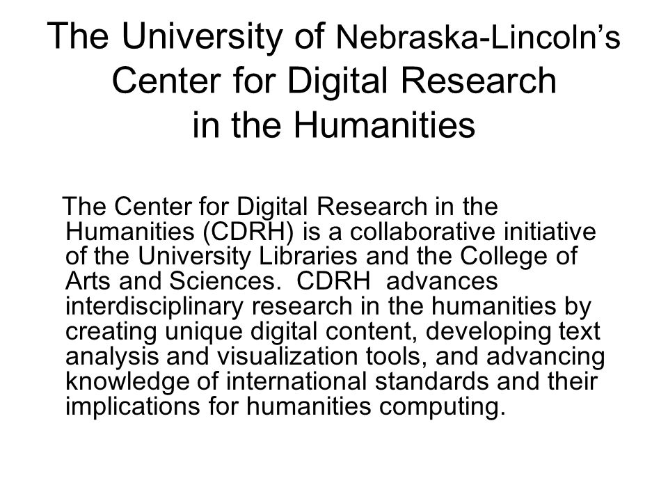 Background UNL Libraries and College of Arts and Sciences formed the Electronic Text Center in the Libraries in 1998, on the recommendation of the Text Studies Steering Committee Today, the Electronic Text Center and the Center for Digital Research in the Humanities share newly-renovated space in UNL's Love Library.