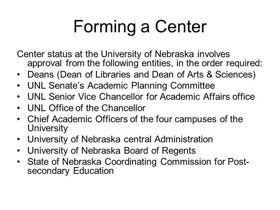 Forming a Center Center status at the University of Nebraska involves approval from the following entities, in the order required: Deans (Dean of Libraries and Dean of Arts & Sciences) UNL Senate's Academic Planning Committee UNL Senior Vice Chancellor for Academic Affairs office UNL Office of the Chancellor Chief Academic Officers of the four campuses of the University University of Nebraska central Administration University of Nebraska Board of Regents State of Nebraska Coordinating Commission for Post- secondary Education