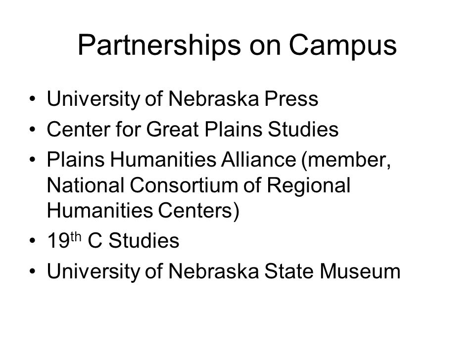 State-Wide Partnerships Nebraska State Historical Society (currently, Gilded Age Plains City and Cather's Journalism projects) Nebraska Library Commission (Nebraska Memories workshops, and Westward through Nebraska--affiliated with the Western Trails project)