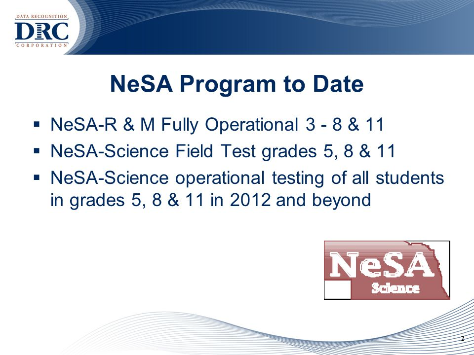 2 NeSA Program to Date  NeSA-R & M Fully Operational 3 - 8 & 11  NeSA-Science Field Test grades 5, 8 & 11  NeSA-Science operational testing of all students in grades 5, 8 & 11 in 2012 and beyond