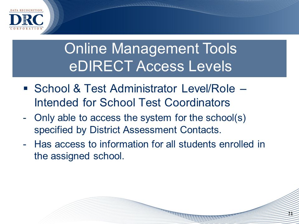 21 Online Management Tools eDIRECT Access Levels  School & Test Administrator Level/Role – Intended for School Test Coordinators -Only able to access the system for the school(s) specified by District Assessment Contacts.