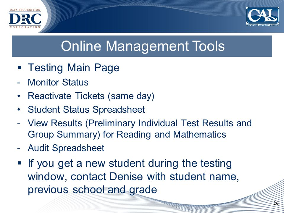 26 Online Management Tools  Testing Main Page -Monitor Status Reactivate Tickets (same day) Student Status Spreadsheet -View Results (Preliminary Individual Test Results and Group Summary) for Reading and Mathematics -Audit Spreadsheet  If you get a new student during the testing window, contact Denise with student name, previous school and grade