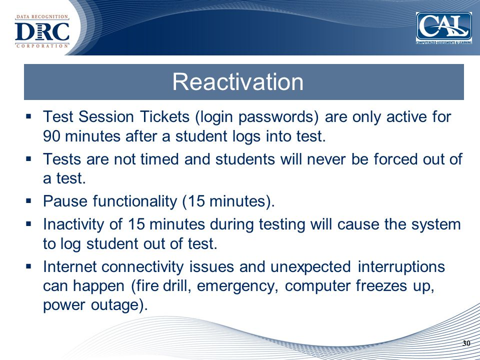 30 Reactivation  Test Session Tickets (login passwords) are only active for 90 minutes after a student logs into test.