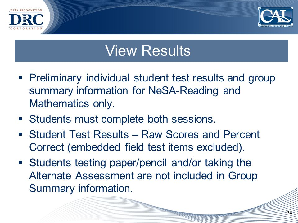 34 View Results  Preliminary individual student test results and group summary information for NeSA-Reading and Mathematics only.