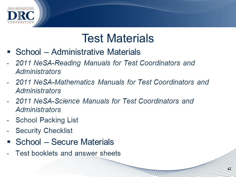 42 Test Materials  School – Administrative Materials -2011 NeSA-Reading Manuals for Test Coordinators and Administrators -2011 NeSA-Mathematics Manuals for Test Coordinators and Administrators -2011 NeSA-Science Manuals for Test Coordinators and Administrators -School Packing List -Security Checklist  School – Secure Materials -Test booklets and answer sheets