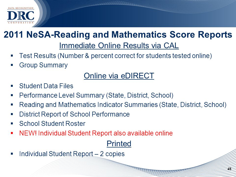 48 2011 NeSA-Reading and Mathematics Score Reports Immediate Online Results via CAL  Test Results (Number & percent correct for students tested online)  Group Summary Online via eDIRECT  Student Data Files  Performance Level Summary (State, District, School)  Reading and Mathematics Indicator Summaries (State, District, School)  District Report of School Performance  School Student Roster  NEW.