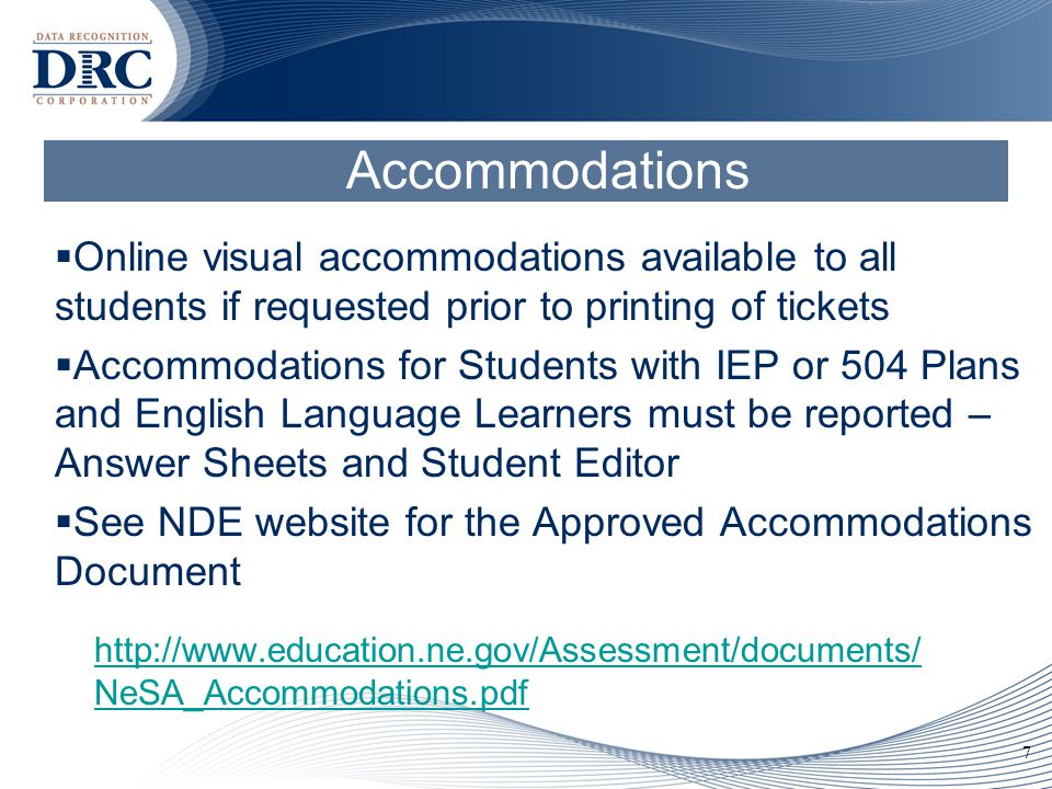 7 Accommodations  Online visual accommodations available to all students if requested prior to printing of tickets  Accommodations for Students with IEP or 504 Plans and English Language Learners must be reported – Answer Sheets and Student Editor  See NDE website for the Approved Accommodations Document http://www.education.ne.gov/Assessment/documents/ NeSA_Accommodations.pdf