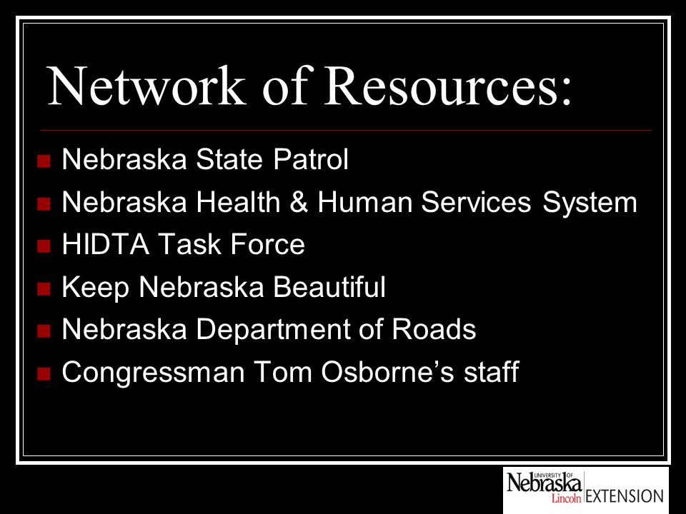 Network of Resources: Nebraska State Patrol Nebraska Health & Human Services System HIDTA Task Force Keep Nebraska Beautiful Nebraska Department of Roads Congressman Tom Osborne's staff