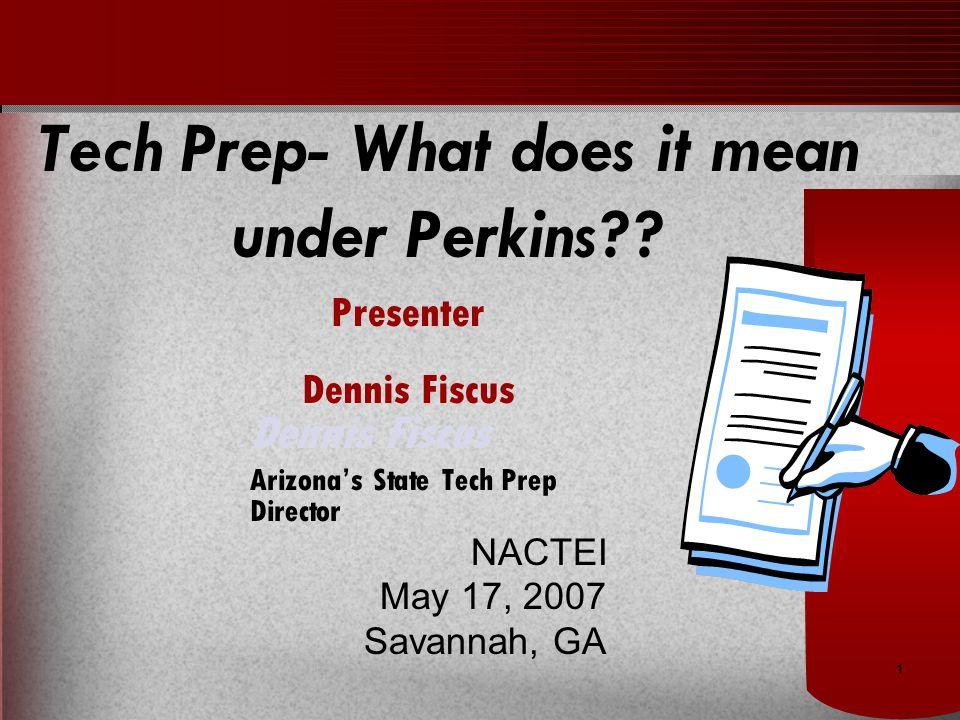1 Dennis Fiscus Arizona's State Tech Prep Director NACTEI May 17, 2007 Savannah, GA Tech Prep- What does it mean under Perkins?.
