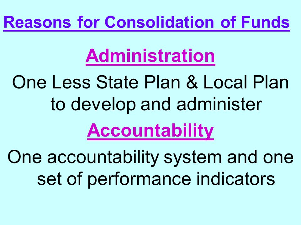 Reasons for Consolidation of Funds Administration One Less State Plan & Local Plan to develop and administer Accountability One accountability system and one set of performance indicators