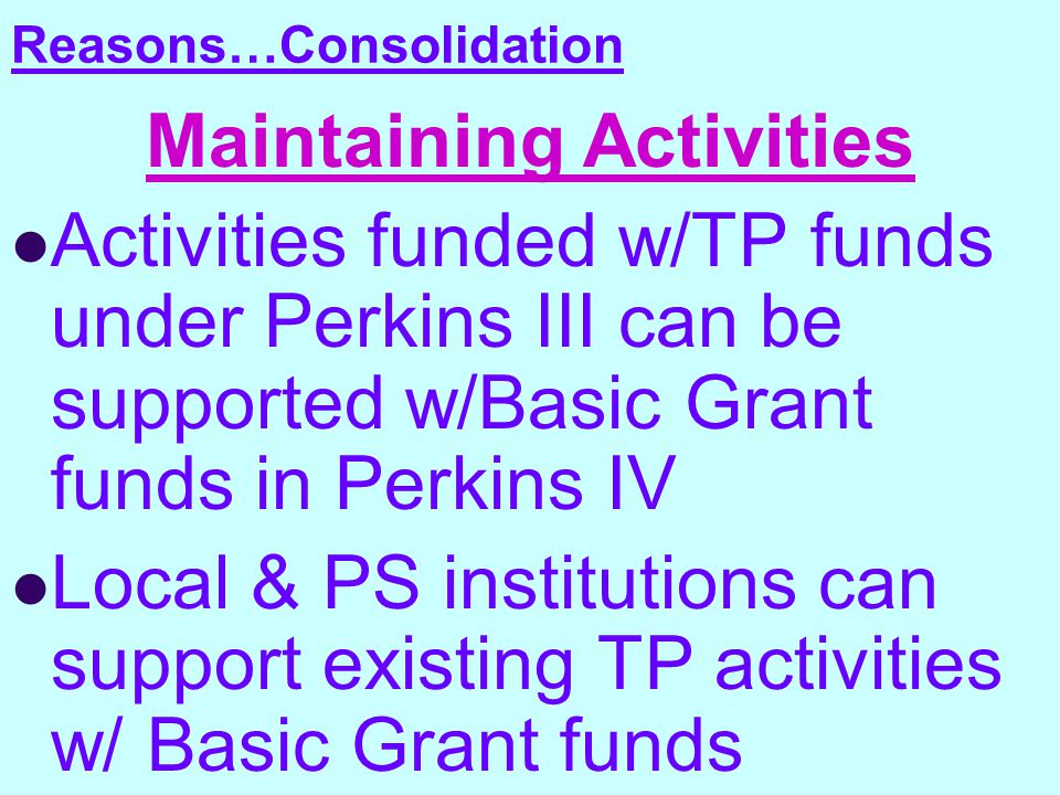 Reasons…Consolidation Maintaining Activities Activities funded w/TP funds under Perkins III can be supported w/Basic Grant funds in Perkins IV Local & PS institutions can support existing TP activities w/ Basic Grant funds