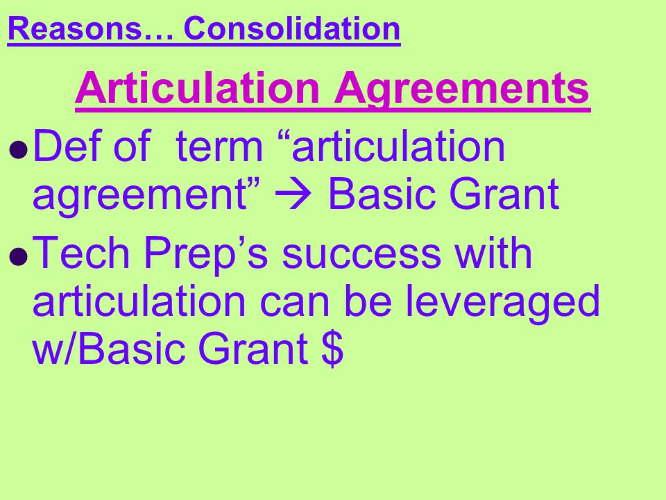 Reasons… Consolidation Articulation Agreements Def of term articulation agreement  Basic Grant Tech Prep's success with articulation can be leveraged w/Basic Grant $