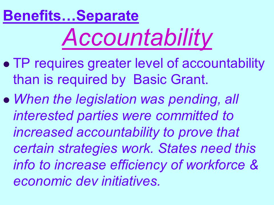 Benefits…Separate Accountability TP requires greater level of accountability than is required by Basic Grant.