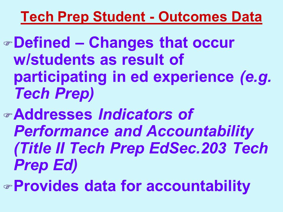 Tech Prep Student - Outcomes Data  Defined – Changes that occur w/students as result of participating in ed experience (e.g.